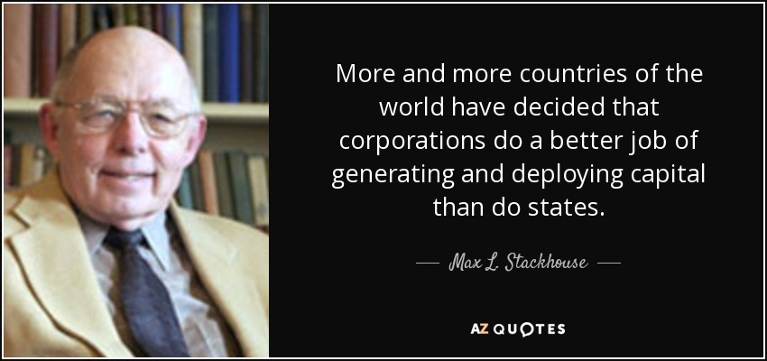 More and more countries of the world have decided that corporations do a better job of generating and deploying capital than do states. - Max L. Stackhouse