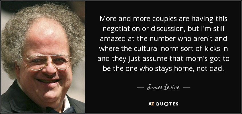 More and more couples are having this negotiation or discussion, but I'm still amazed at the number who aren't and where the cultural norm sort of kicks in and they just assume that mom's got to be the one who stays home, not dad. - James Levine
