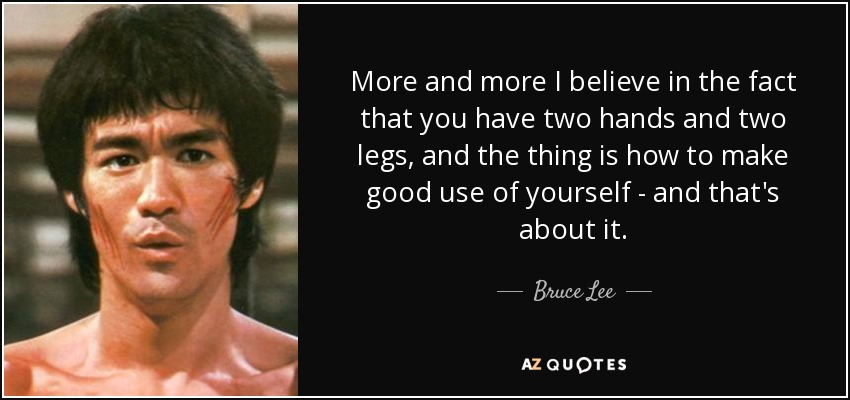 More and more I believe in the fact that you have two hands and two legs, and the thing is how to make good use of yourself - and that's about it. - Bruce Lee