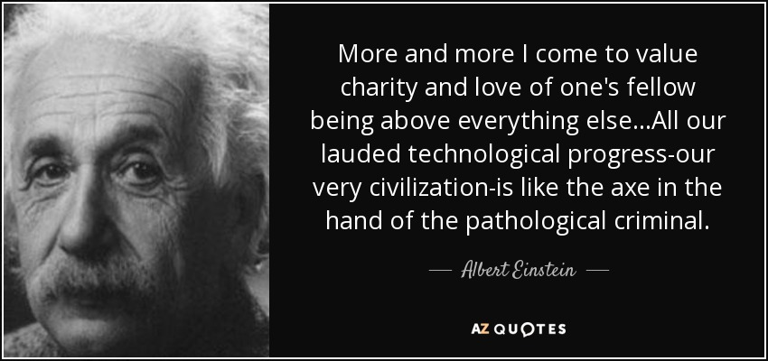 More and more I come to value charity and love of one's fellow being above everything else...All our lauded technological progress-our very civilization-is like the axe in the hand of the pathological criminal. - Albert Einstein