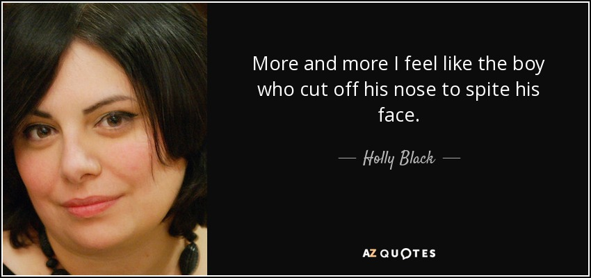 More and more I feel like the boy who cut off his nose to spite his face. - Holly Black