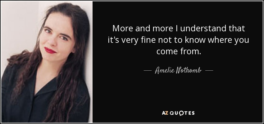 More and more I understand that it's very fine not to know where you come from. - Amelie Nothomb