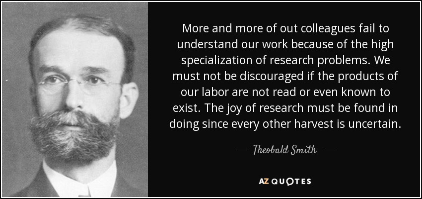More and more of out colleagues fail to understand our work because of the high specialization of research problems. We must not be discouraged if the products of our labor are not read or even known to exist. The joy of research must be found in doing since every other harvest is uncertain. - Theobald Smith