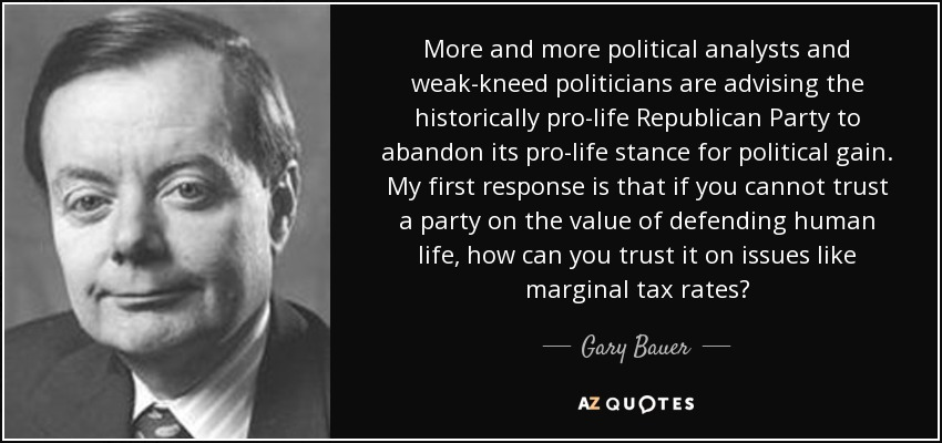 More and more political analysts and weak-kneed politicians are advising the historically pro-life Republican Party to abandon its pro-life stance for political gain. My first response is that if you cannot trust a party on the value of defending human life, how can you trust it on issues like marginal tax rates? - Gary Bauer