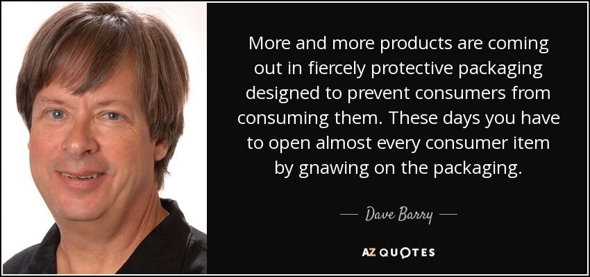 More and more products are coming out in fiercely protective packaging designed to prevent consumers from consuming them. These days you have to open almost every consumer item by gnawing on the packaging. - Dave Barry