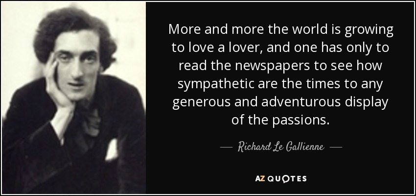 More and more the world is growing to love a lover, and one has only to read the newspapers to see how sympathetic are the times to any generous and adventurous display of the passions. - Richard Le Gallienne