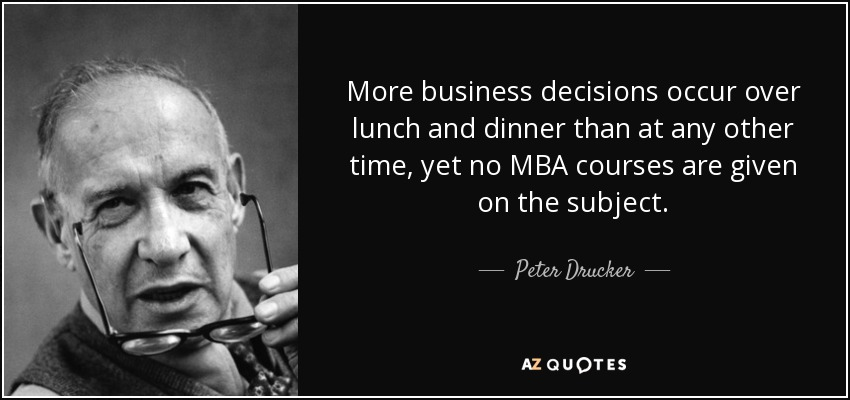 More business decisions occur over lunch and dinner than at any other time, yet no MBA courses are given on the subject. - Peter Drucker