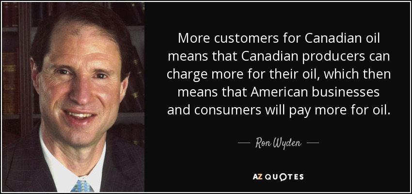 More customers for Canadian oil means that Canadian producers can charge more for their oil, which then means that American businesses and consumers will pay more for oil. - Ron Wyden