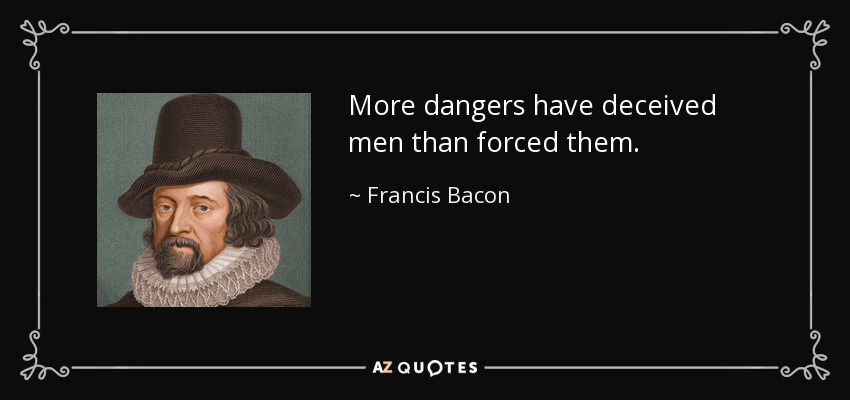 More dangers have deceived men than forced them. - Francis Bacon