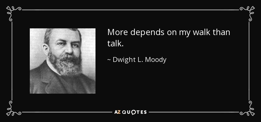 More depends on my walk than talk. - Dwight L. Moody