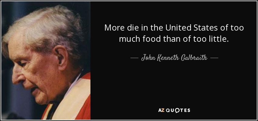 More die in the United States of too much food than of too little. - John Kenneth Galbraith