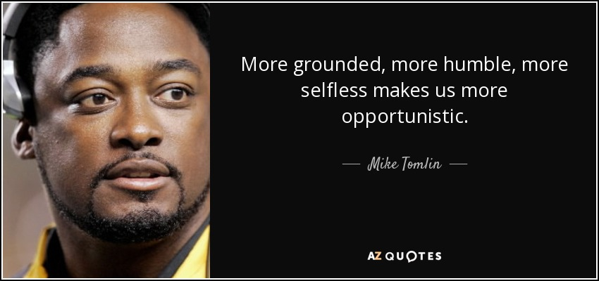 More grounded, more humble, more selfless makes us more opportunistic. - Mike Tomlin