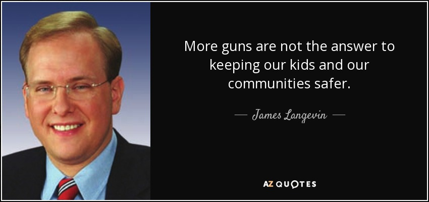 More guns are not the answer to keeping our kids and our communities safer. - James Langevin