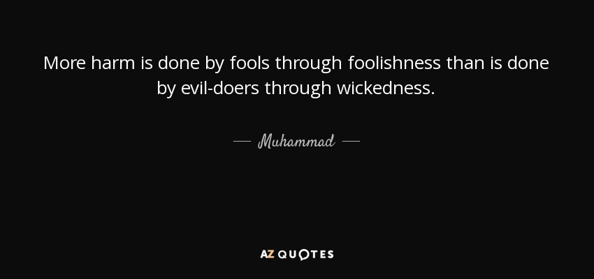More harm is done by fools through foolishness than is done by evil-doers through wickedness. - Muhammad