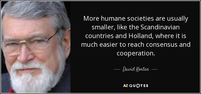More humane societies are usually smaller, like the Scandinavian countries and Holland, where it is much easier to reach consensus and cooperation. - David Korten
