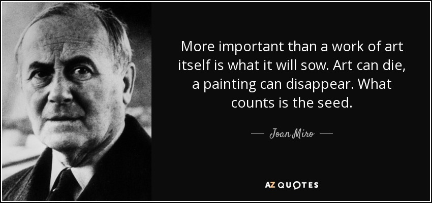 More important than a work of art itself is what it will sow. Art can die, a painting can disappear. What counts is the seed. - Joan Miro