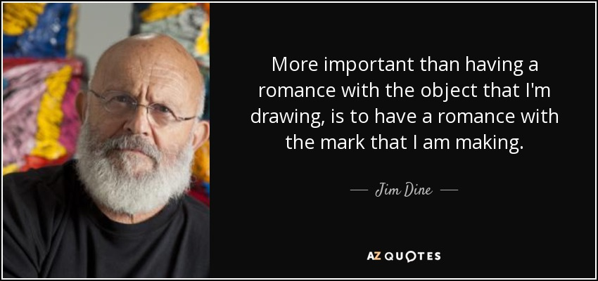More important than having a romance with the object that I'm drawing, is to have a romance with the mark that I am making. - Jim Dine