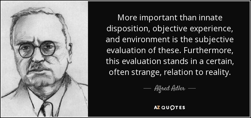 More important than innate disposition, objective experience, and environment is the subjective evaluation of these. Furthermore, this evaluation stands in a certain, often strange, relation to reality. - Alfred Adler