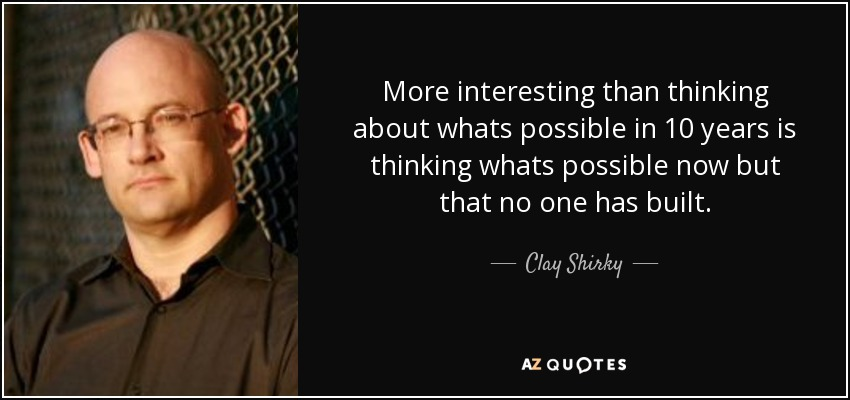 More interesting than thinking about whats possible in 10 years is thinking whats possible now but that no one has built. - Clay Shirky