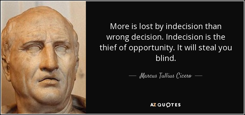 More is lost by indecision than wrong decision. Indecision is the thief of opportunity. It will steal you blind. - Marcus Tullius Cicero