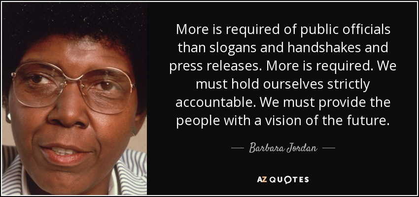 More is required of public officials than slogans and handshakes and press releases. More is required. We must hold ourselves strictly accountable. We must provide the people with a vision of the future. - Barbara Jordan