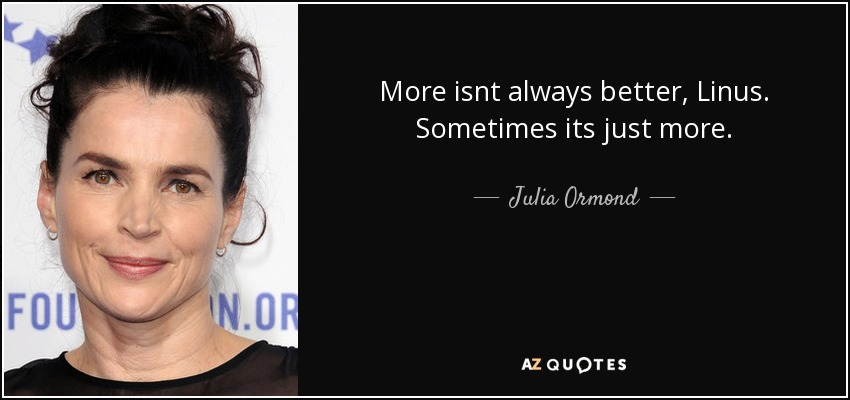 More isnt always better, Linus. Sometimes its just more. - Julia Ormond