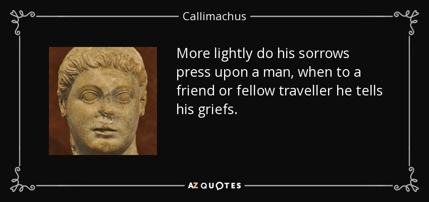 More lightly do his sorrows press upon a man, when to a friend or fellow traveller he tells his griefs. - Callimachus