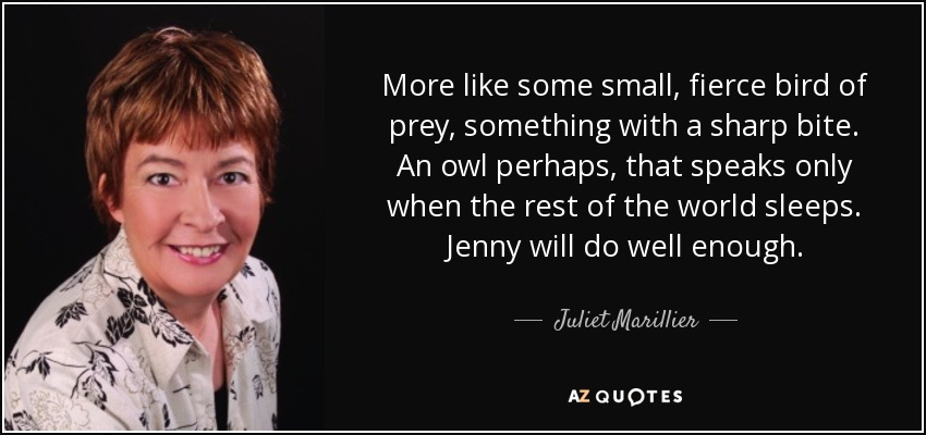 More like some small, fierce bird of prey, something with a sharp bite. An owl perhaps, that speaks only when the rest of the world sleeps. Jenny will do well enough. - Juliet Marillier