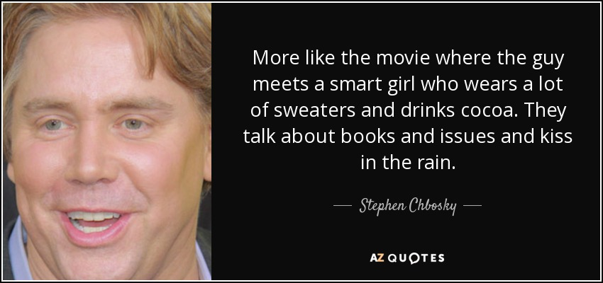 More like the movie where the guy meets a smart girl who wears a lot of sweaters and drinks cocoa. They talk about books and issues and kiss in the rain. - Stephen Chbosky