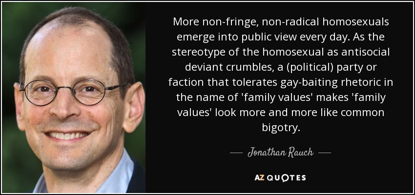 More non-fringe, non-radical homosexuals emerge into public view every day. As the stereotype of the homosexual as antisocial deviant crumbles, a (political) party or faction that tolerates gay-baiting rhetoric in the name of 'family values' makes 'family values' look more and more like common bigotry. - Jonathan Rauch