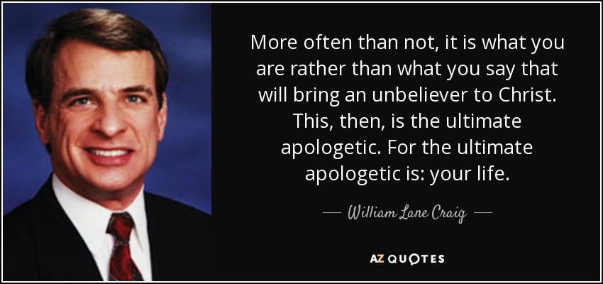 More often than not, it is what you are rather than what you say that will bring an unbeliever to Christ. This, then, is the ultimate apologetic. For the ultimate apologetic is: your life. - William Lane Craig