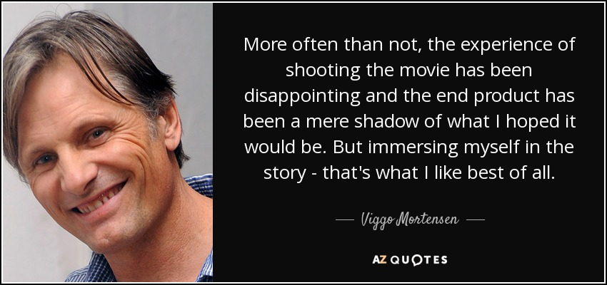 More often than not, the experience of shooting the movie has been disappointing and the end product has been a mere shadow of what I hoped it would be. But immersing myself in the story - that's what I like best of all. - Viggo Mortensen