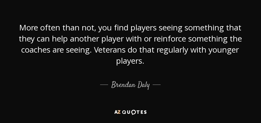 More often than not, you find players seeing something that they can help another player with or reinforce something the coaches are seeing. Veterans do that regularly with younger players. - Brendan Daly