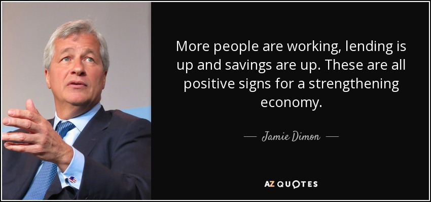 More people are working, lending is up and savings are up. These are all positive signs for a strengthening economy. - Jamie Dimon