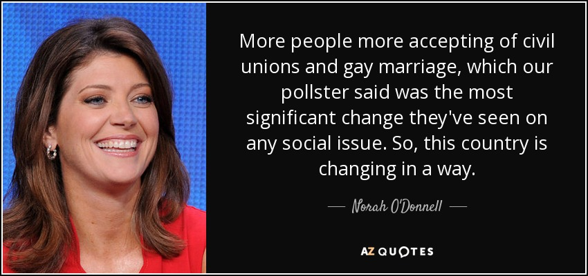 More people more accepting of civil unions and gay marriage, which our pollster said was the most significant change they've seen on any social issue. So, this country is changing in a way. - Norah O'Donnell