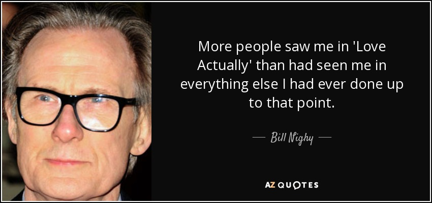 Love Actually Quotes New Bill Nighy Quote More People Saw Me In 'Love Actually' Than Had Seen