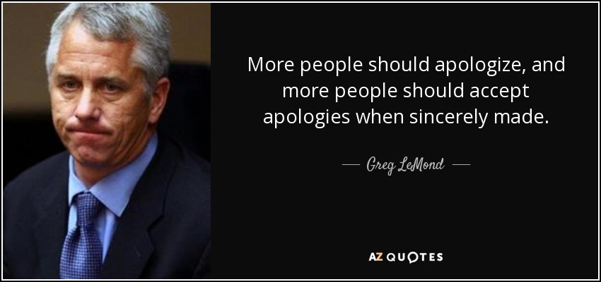 More people should apologize, and more people should accept apologies when sincerely made. - Greg LeMond