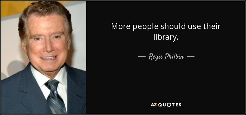 More people should use their library. - Regis Philbin