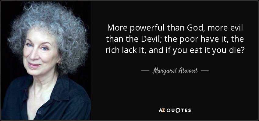 More powerful than God, more evil than the Devil; the poor have it, the rich lack it, and if you eat it you die? - Margaret Atwood