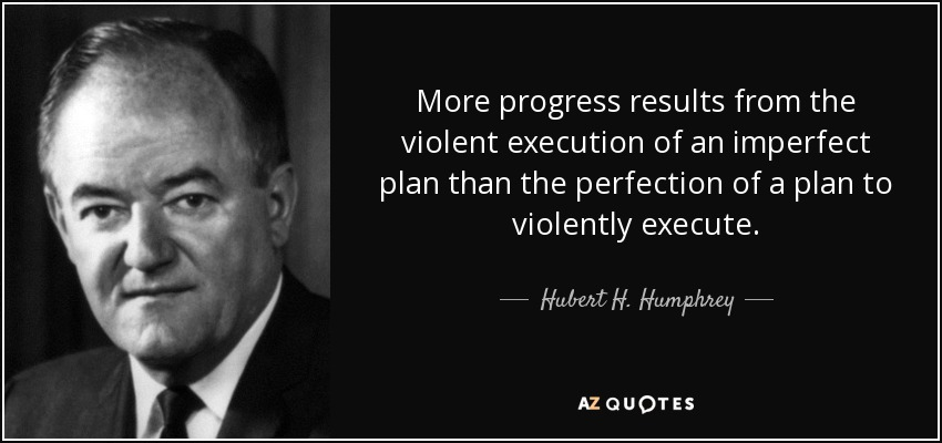 More progress results from the violent execution of an imperfect plan than the perfection of a plan to violently execute. - Hubert H. Humphrey