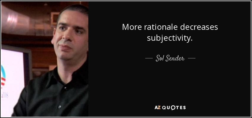 More rationale decreases subjectivity. - Sol Sender