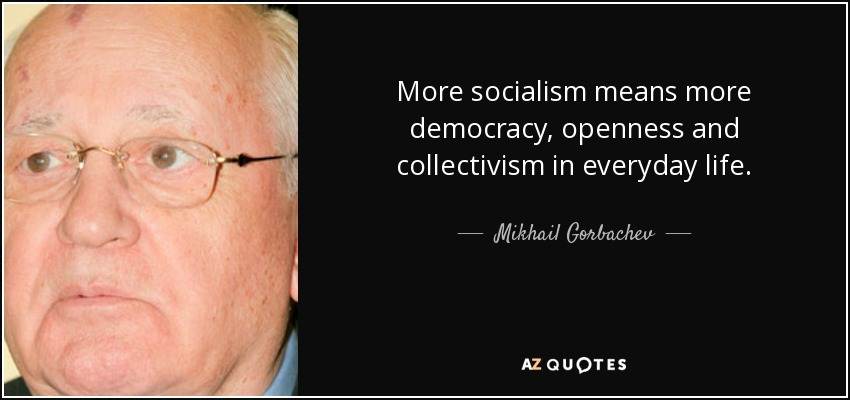 More socialism means more democracy, openness and collectivism in everyday life. - Mikhail Gorbachev