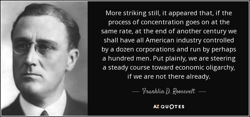 More striking still, it appeared that, if the process of concentration goes on at the same rate, at the end of another century we shall have all American industry controlled by a dozen corporations and run by perhaps a hundred men. Put plainly, we are steering a steady course toward economic oligarchy, if we are not there already. - Franklin D. Roosevelt