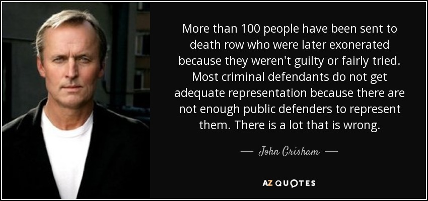 More than 100 people have been sent to death row who were later exonerated because they weren't guilty or fairly tried. Most criminal defendants do not get adequate representation because there are not enough public defenders to represent them. There is a lot that is wrong. - John Grisham