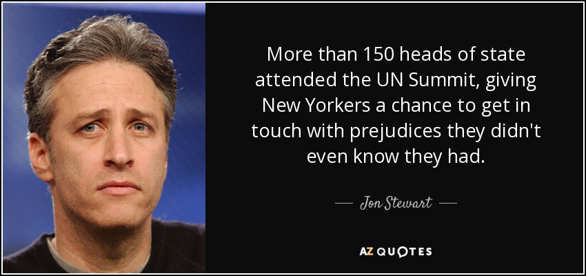 More than 150 heads of state attended the UN Summit, giving New Yorkers a chance to get in touch with prejudices they didn't even know they had. - Jon Stewart