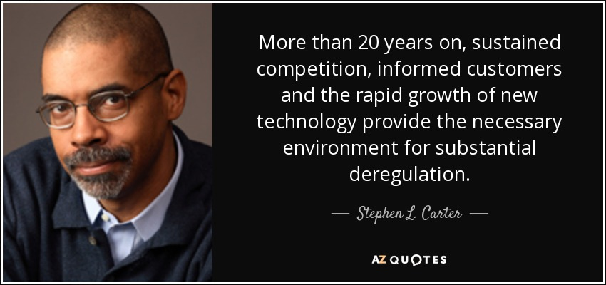 More than 20 years on, sustained competition, informed customers and the rapid growth of new technology provide the necessary environment for substantial deregulation. - Stephen L. Carter