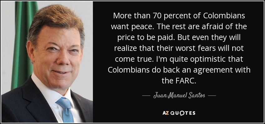 More than 70 percent of Colombians want peace. The rest are afraid of the price to be paid. But even they will realize that their worst fears will not come true. I'm quite optimistic that Colombians do back an agreement with the FARC. - Juan Manuel Santos
