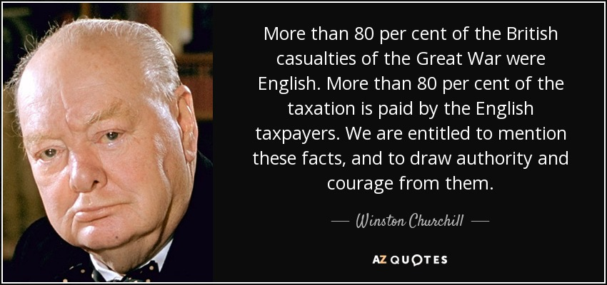 More than 80 per cent of the British casualties of the Great War were English. More than 80 per cent of the taxation is paid by the English taxpayers. We are entitled to mention these facts, and to draw authority and courage from them. - Winston Churchill