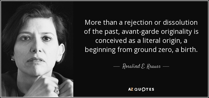 More than a rejection or dissolution of the past, avant-garde originality is conceived as a literal origin, a beginning from ground zero, a birth. - Rosalind E. Krauss