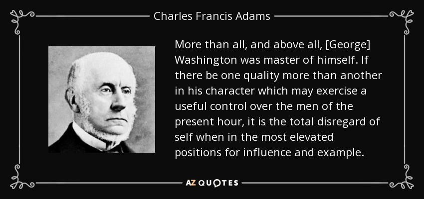 More than all, and above all, [George] Washington was master of himself. If there be one quality more than another in his character which may exercise a useful control over the men of the present hour, it is the total disregard of self when in the most elevated positions for influence and example. - Charles Francis Adams, Sr.